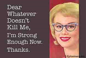 DEAR WHATEVER DOESN'T KILL ME, I'M STRONG ENOUGH NOW. THANKS. - NOVELTY MAGNET