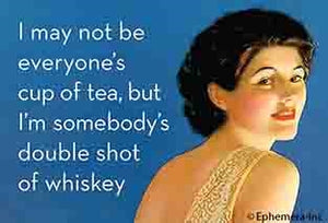 I MAY NOT BE EVERYONE'S CUP OF TEA, BUT I'M SOMEBODY'S DOUBLE SHOT OF WHISKEY - NOVELTY MAGNET