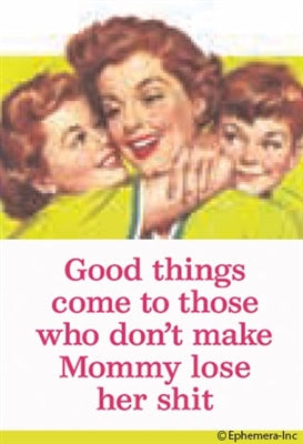 GOOD THINGS COME TO THOSE WHO DON'T MAKE MOMMY LOSE HER SHIT - NOVELTY MAGNET