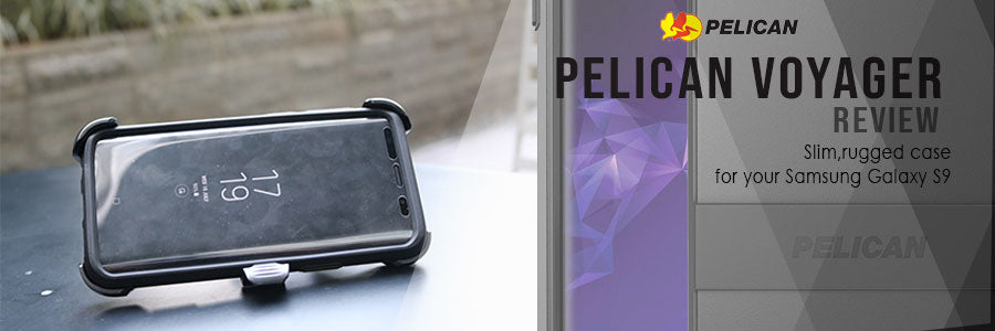 Pelican Voyager Review : Slim,rugged case for your Samsung Galaxy S9