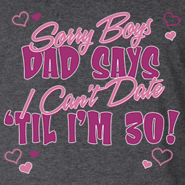 Sorry Boys, Dad Says I Can't Date 'Til I'm 30 T Shirt Youth T-Shirt Calico Ink