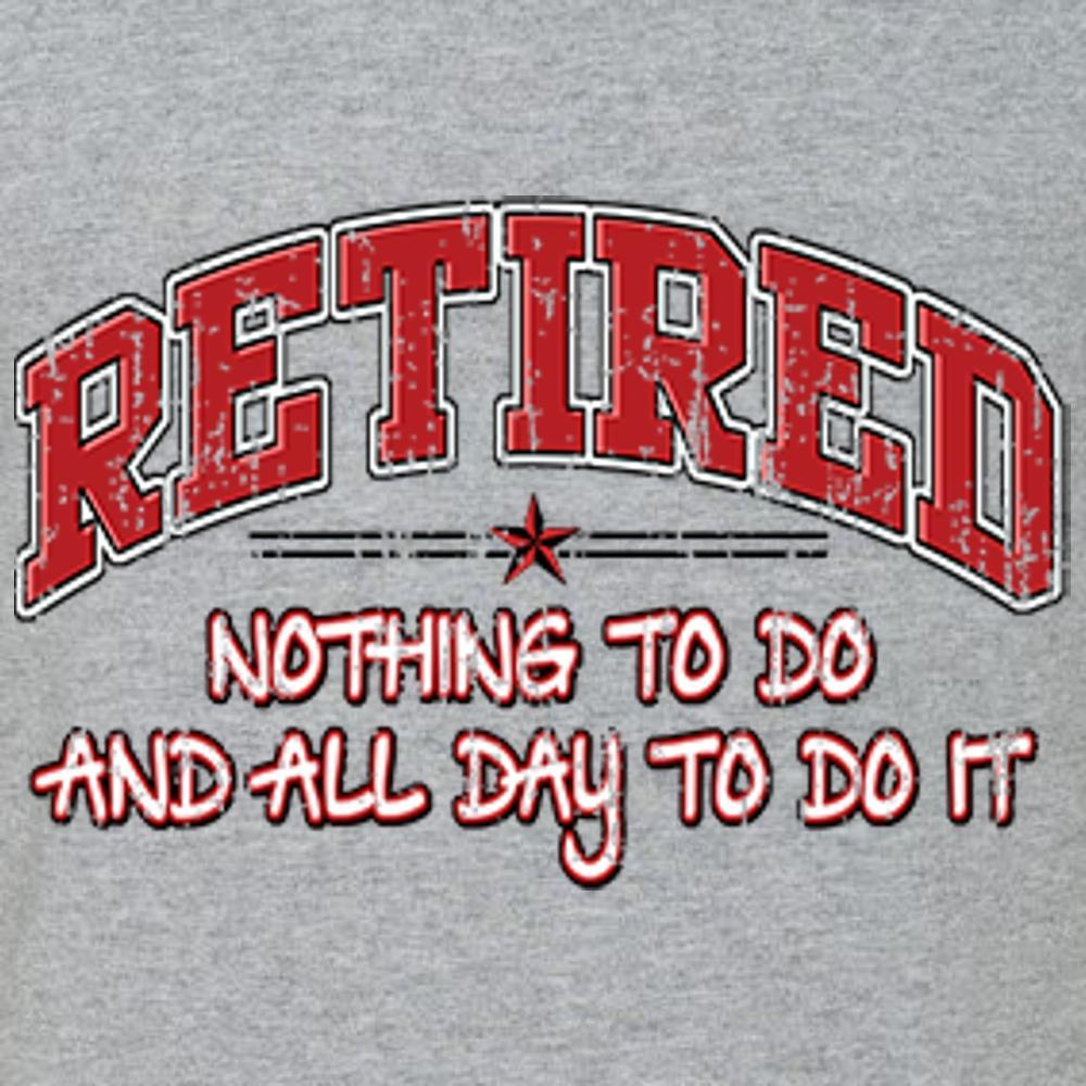 Retired - Nothing To Do and All Day To Do It T Shirt Short Sleeve T-Shirt Calico Ink