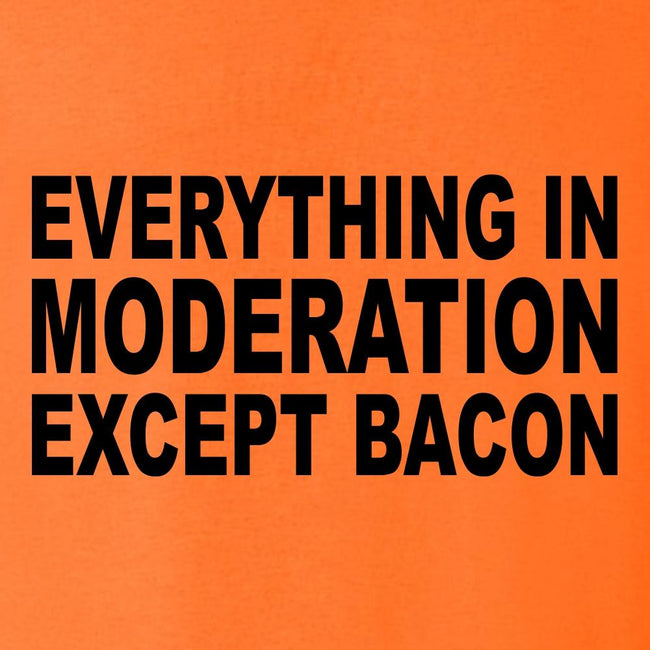 Everything In Moderation Except Bacon T Shirt