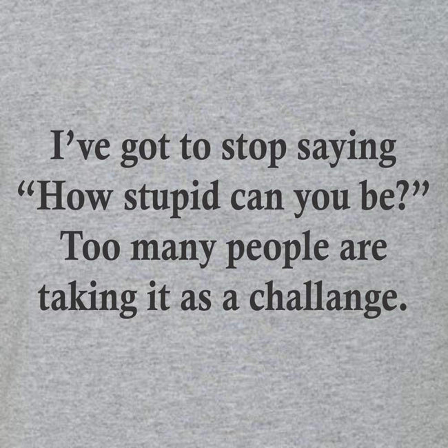 I've Got To Quit Saying How Stupid Can You Be T Shirt