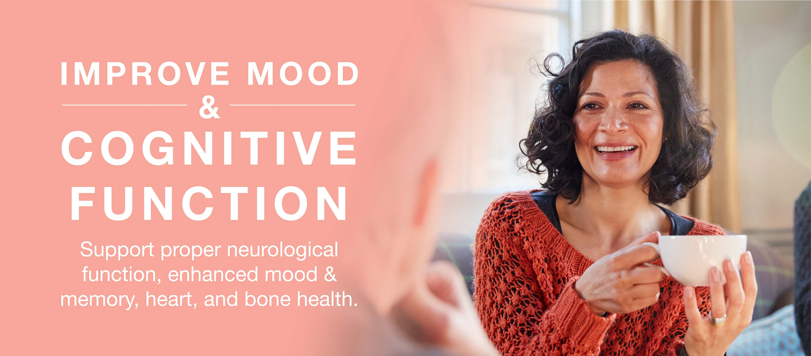 Improve mood & cognitive function by supporting proper neurological function, enhanced mood & memory, heart, and bone health.