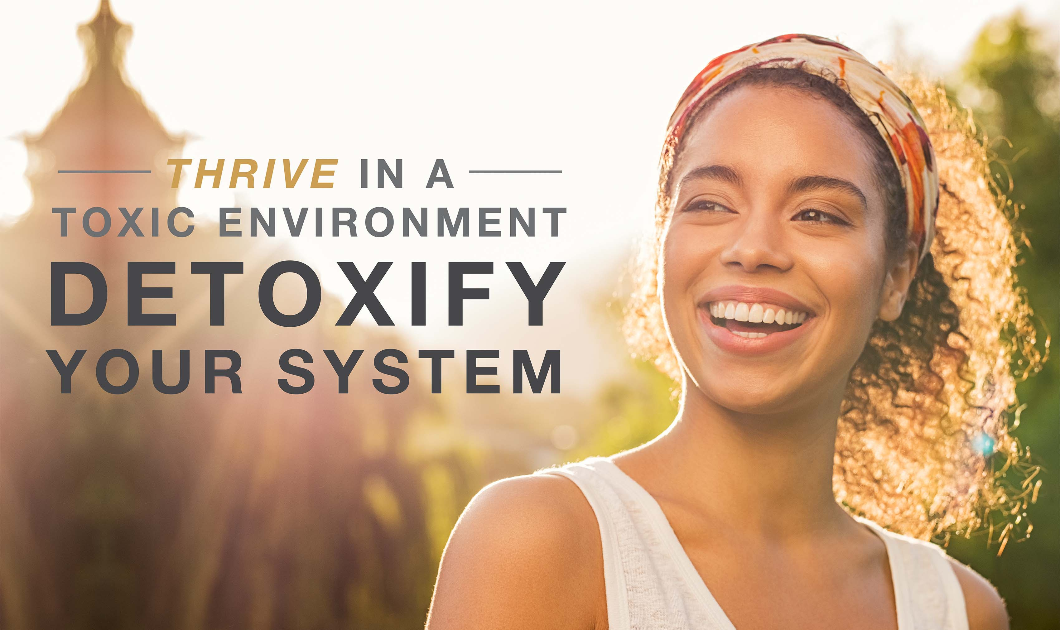 Thrive in a toxic environment and detoxify your system.