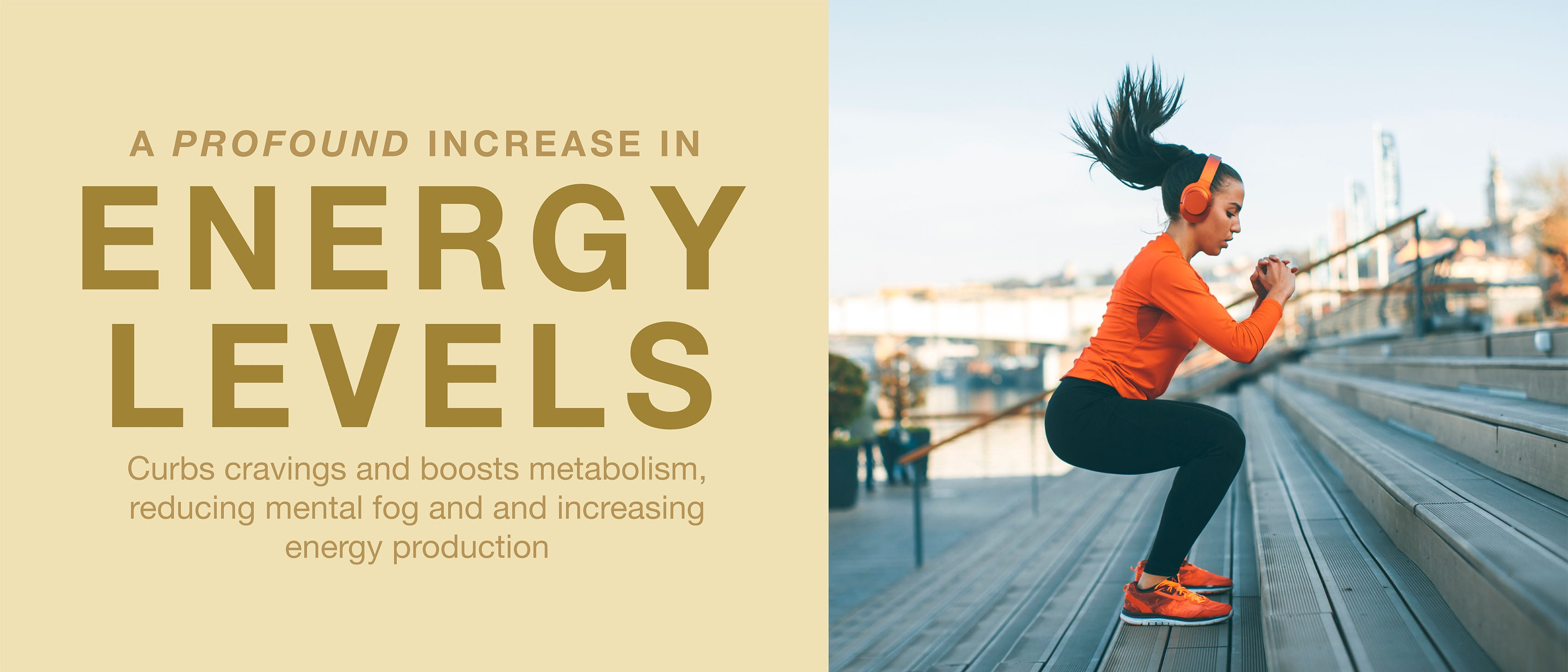 A profound increase in energy levels, curbing cravings and boosting metabolism, while helping with mental fog and energy production.
