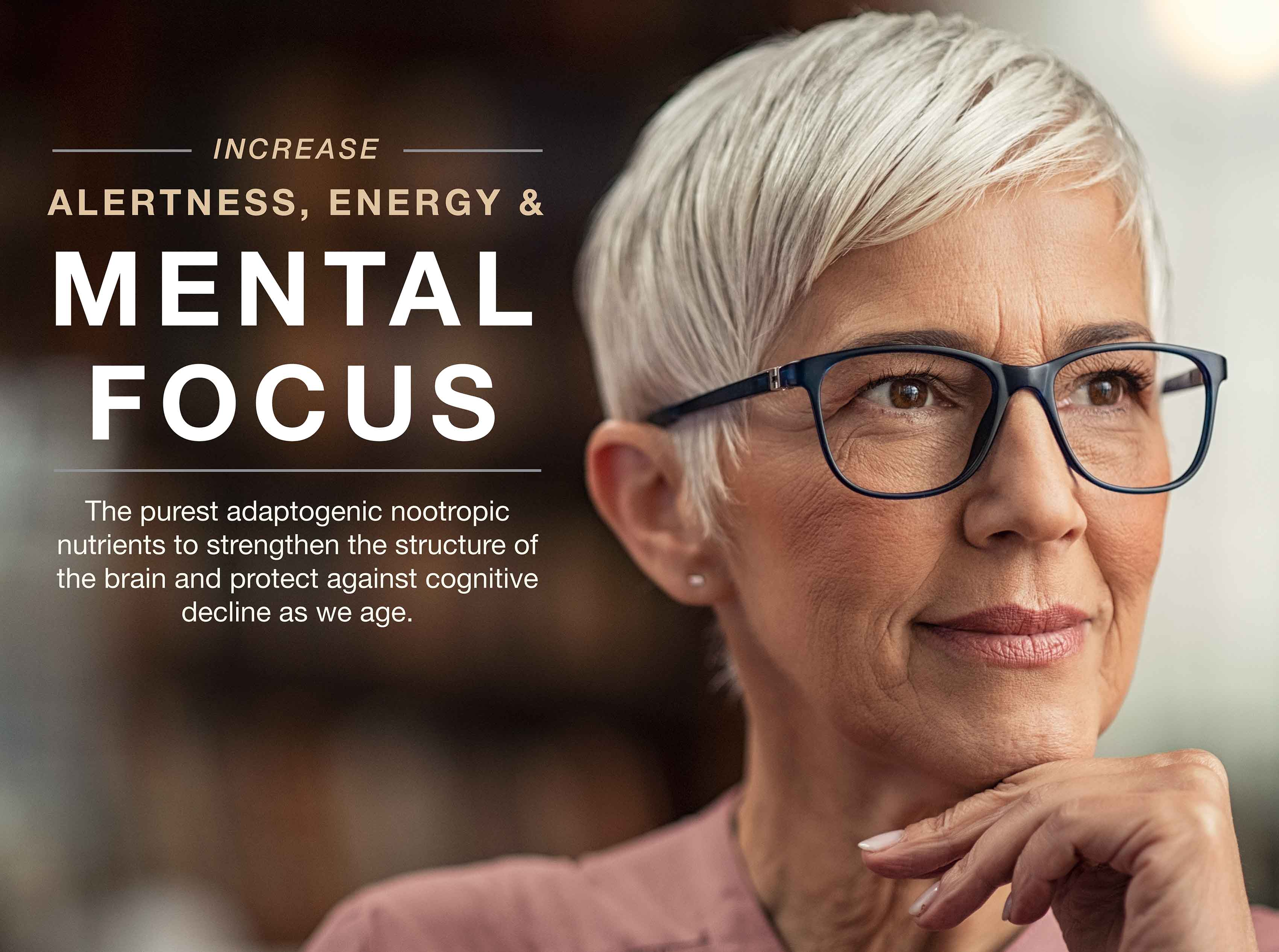 Increase alertness, energy, and mental focus with the purest adaptogenic nootropic nutrients to strengthen brain structure.