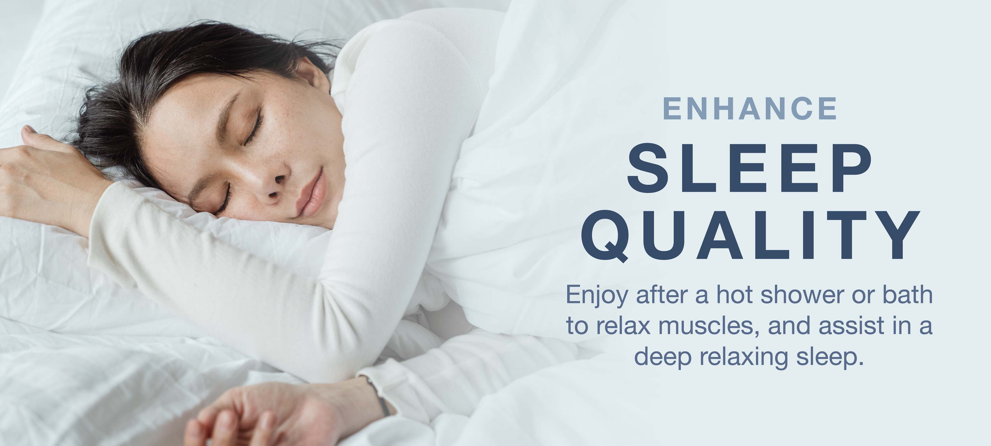 Enhance sleep quality after a hot shower or bath to relax muscles and assist in deep relaxing sleep.