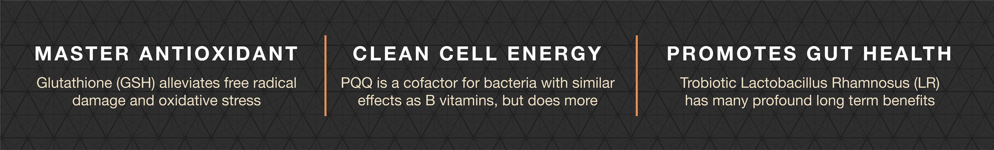 ReGenesis contains Glutathione, a master antioxidant, with PQQ for cell energy and Lact. Rhamnosus to promote gut health.
