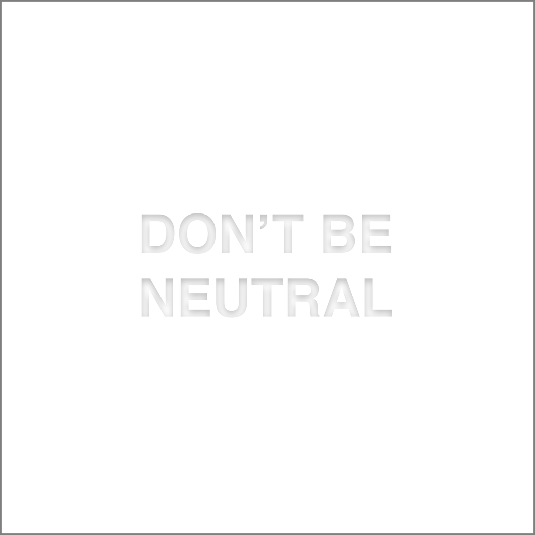 DON'T BE NEUTRAL