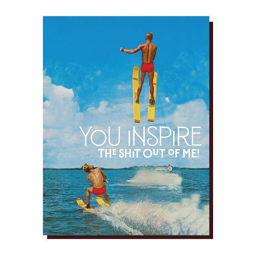 You Inspire the Shit Out of Me!