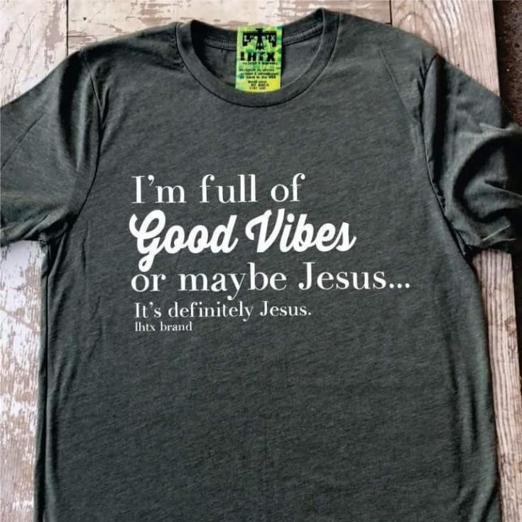 I'M FULL OF GOOD VIBES OR MAYBE JESUS... IT'S DEFINITELY JESUS. - LST