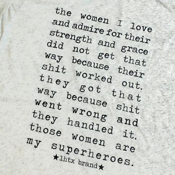 THE WOMEN I LOVE AND ADMIRE FOR THEIR STRENGTH AND GRACE DID NOT GET THAT WAY BECAUSE THEIR SHIT WORKED OUT, THEY GOT THAT WAY BECAUSE SHIT WENT WRONG AND THEY HANDLED IT, THOSE WOMEN ARE MY SUPERHEROS - SSCT