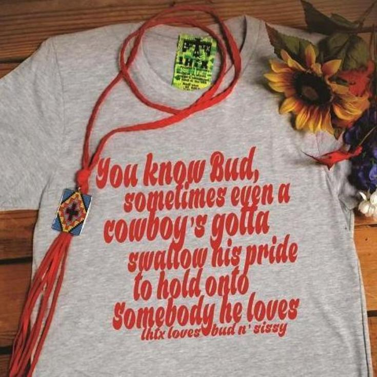 YOU KNOW BUD, SOMETIMES EVEN A COWBOY'S GOTTA SWALLOW HIS PRIDE TO HOLD ONTO SOMEBODY HE LOVES - BUD N' SISSY - SSCT