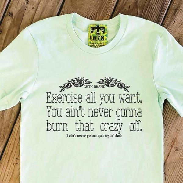 EXERCISE ALL YOU WANT. YOU AIN'T NEVER GONNA BURN THAT CRAZY OFF - INSTOCK MTK