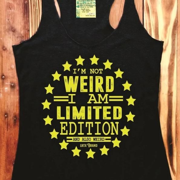 I'M NOT WEIRD. I AM LIMITED EDITION. AND ALSO WEIRD. - SSCT