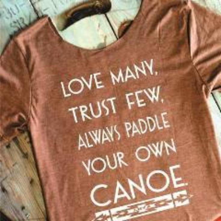LOVE MANY, TRUST FEW, ALWAYS PADDLE YOUR OWN CANOE.