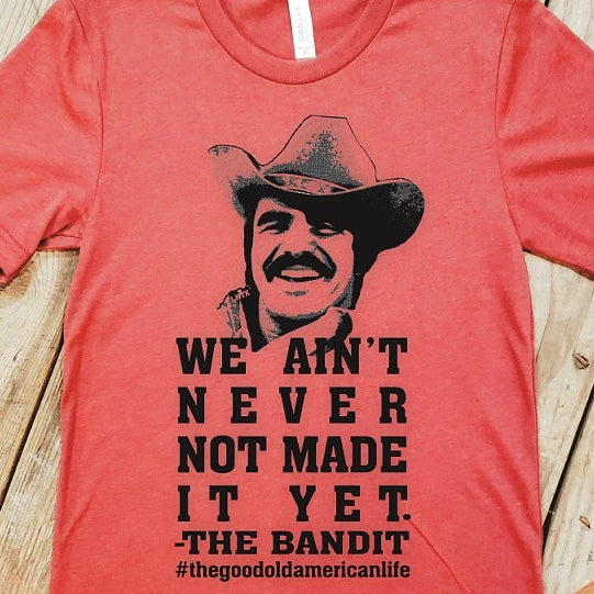 WE AIN'T NEVER NOT MADE IT YET. - THE BANDIT #THEGOODOLDAMERICANLIFE - SSCT