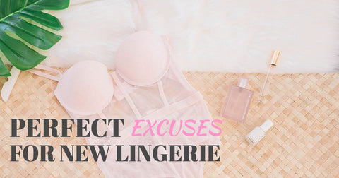 Perfect excuses for new lingerie
