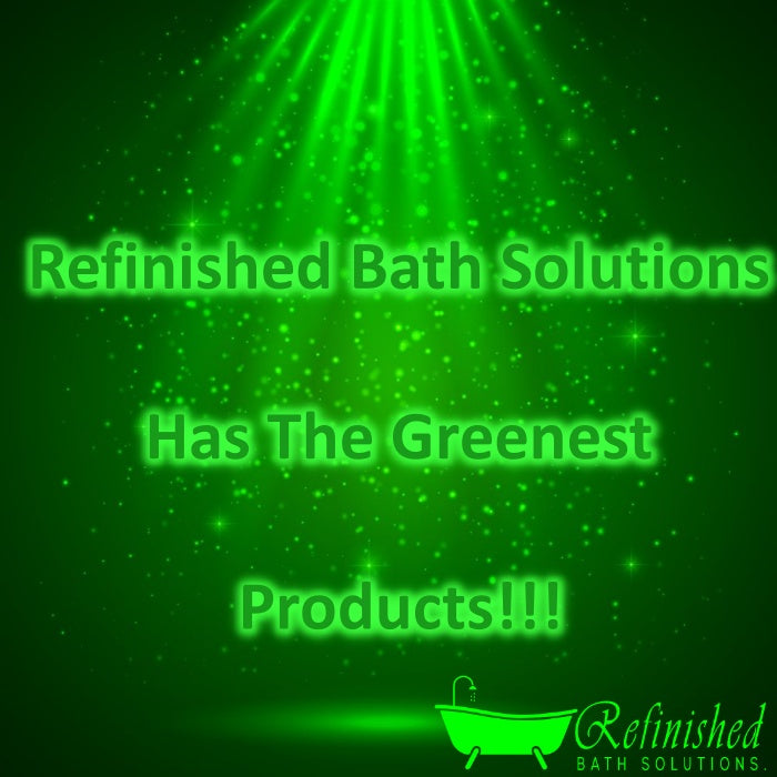 Refinished Bath Solutions Has The Greenest Products!!!