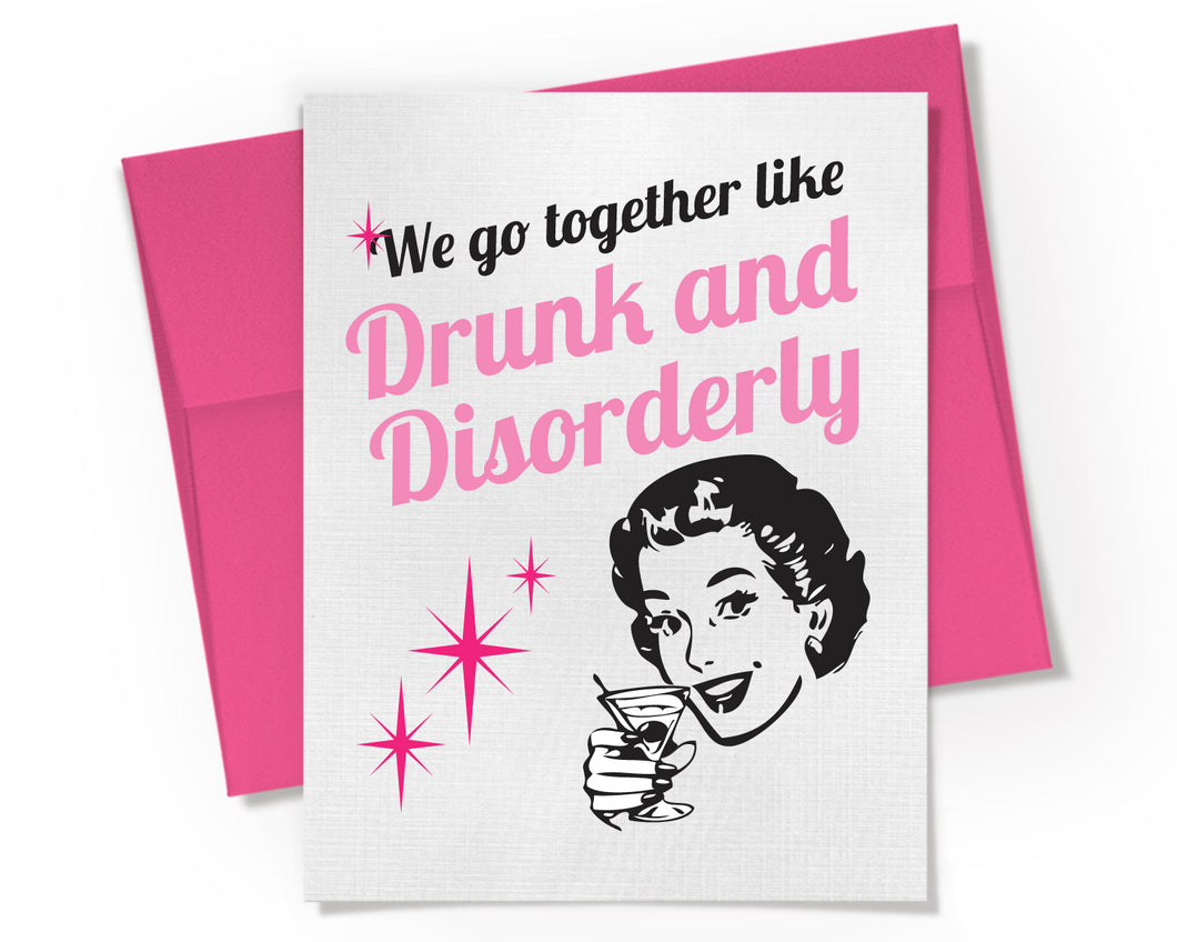 We go together like Drunk and Disorderly Card. Best Friend Card.