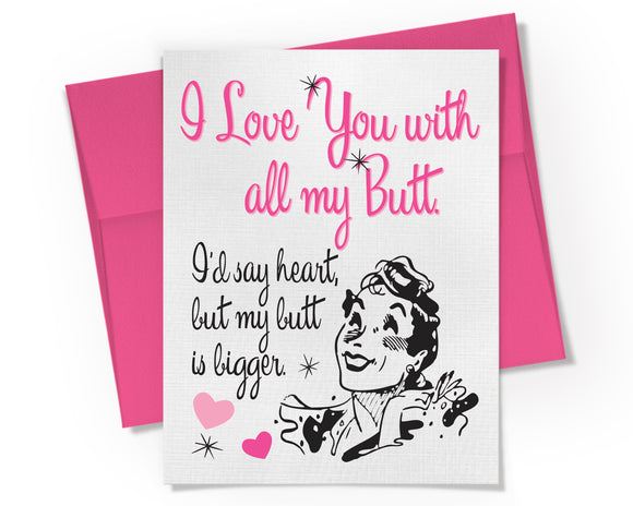 Card - I Love You with all my Butt. I'd say heart, but my butt is bigger.