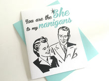 You are the SHE to my Nanigans Card. Anniversary Card. Best Friend Card.