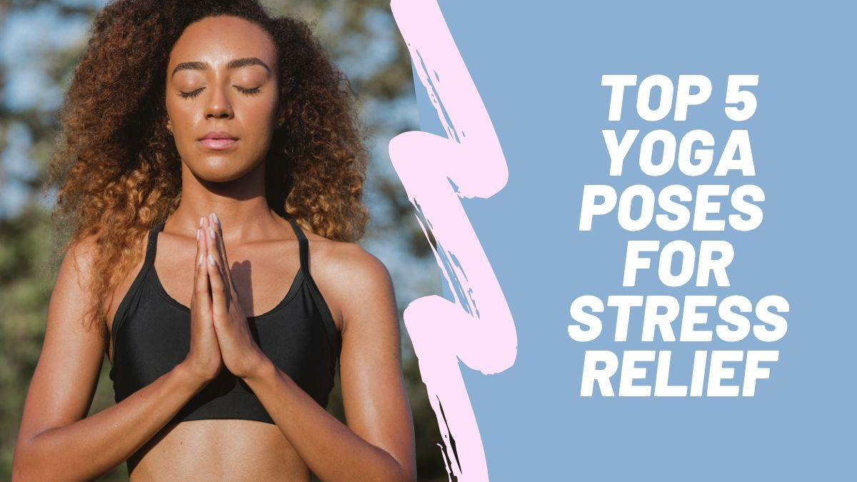 Yoga for Stress Relief - Top 5 Yoga Poses