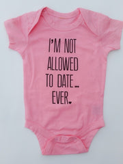 I'M NOT ALLOWED TO DATE, EVER - BABY ONESIE