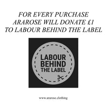 For every purchase Ararose will donate £1 to Labour Behind the Label.