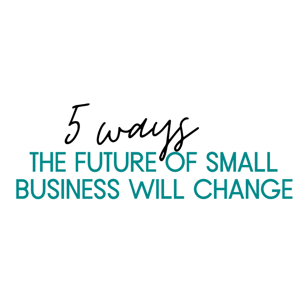 5 Ways The Future of Small Business Will Change