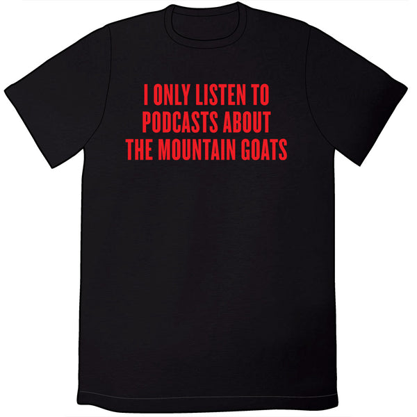 I Only Listen to Podcasts About the Mountain Goats Shirt