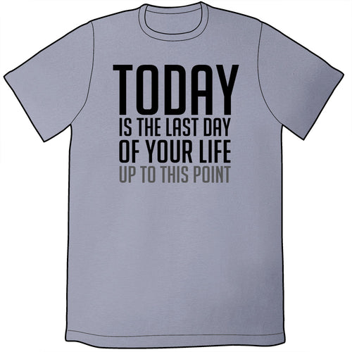 Today Is the Last Day of Your Life ᵁᵖ ᵀᵒ ᵀʰᶦˢ ᴾᵒᶦⁿᵗ Shirt *LAST CHANCE*