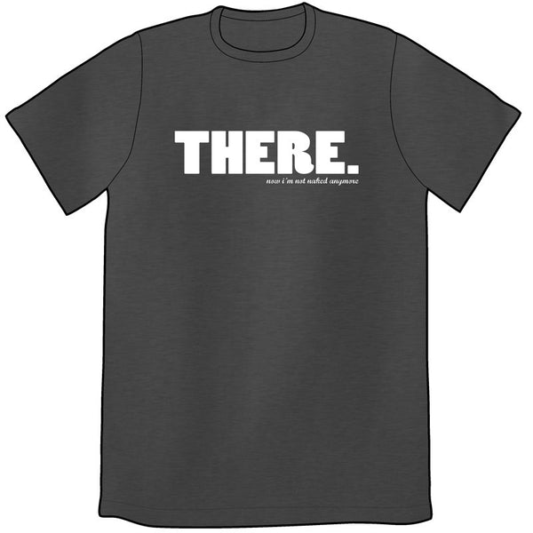 THERE, Now I'm Not Naked Anymore Shirt