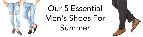 Our 5 Essential Men's Shoes For Summer