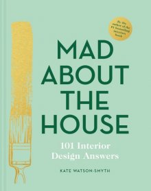 Mad About the House: 101 Interior Design Answers By Kate Watson-Smyth