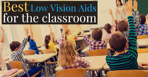 Best Low Vision Aids for the Classroom
