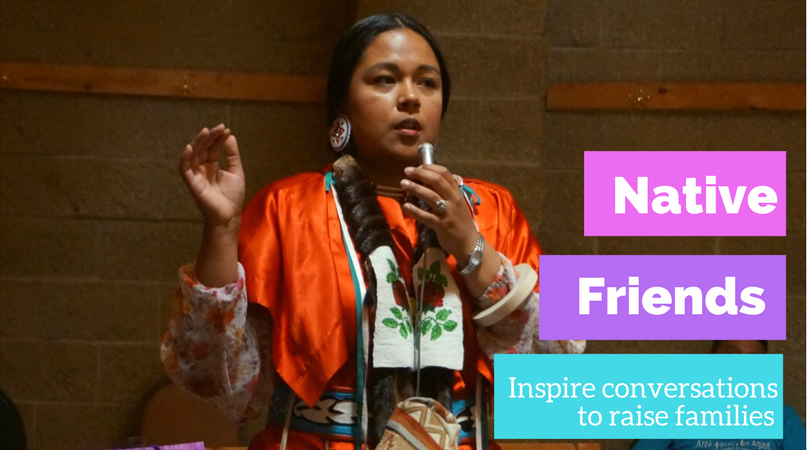 Native Friends helps inspire conversations to raise families and communities.