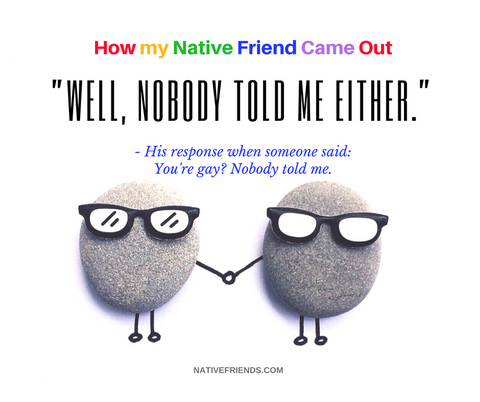 "Quote from How my Native Friend Came Out. ""Well, nobody told me either."""