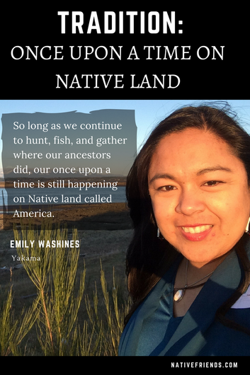 "Tradition: Once upon a time on Native Land. Quote,""So long as we continue to hunt, fish, and gather where our ancestors did, our once upon a time is still happening on Native land called America,"" by Emily Washines, Native Friends (Yakama)"