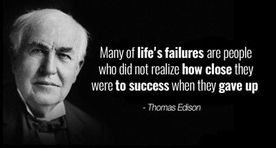 """Many of life's failures are people who did not realize how close they were to success when they gave up."" - Thomas Edison"