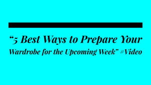"""5 Best Ways to Prepare Your Wardrobe for the Upcoming Week"" #Video"