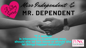 "Miss Independent and Mr. Dependent: ""If a woman is interested in a particular man, should she let him know or should she let things happen naturally?"""