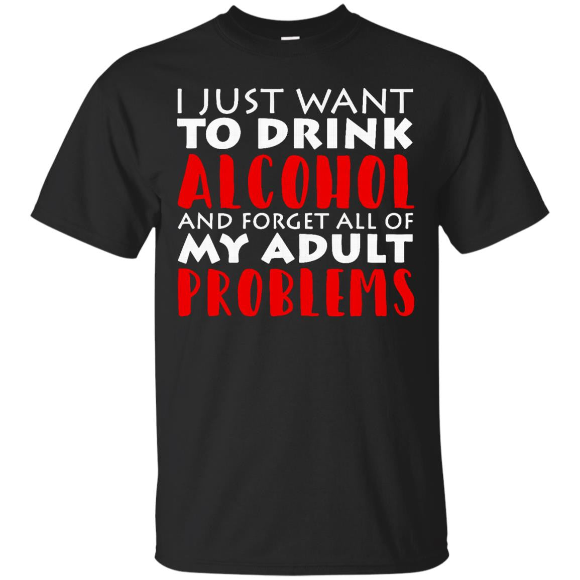Alcohol T-shirts Just Want To Drink Alcohol & Forget All Of My Adult Problems Hoodies Sweatshirts