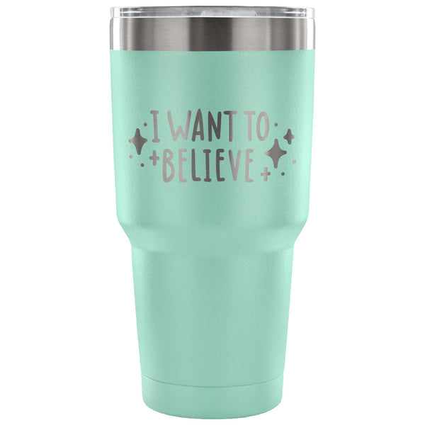I Want to Believe 30 oz Tumbler - Travel Cup, Coffee Mug