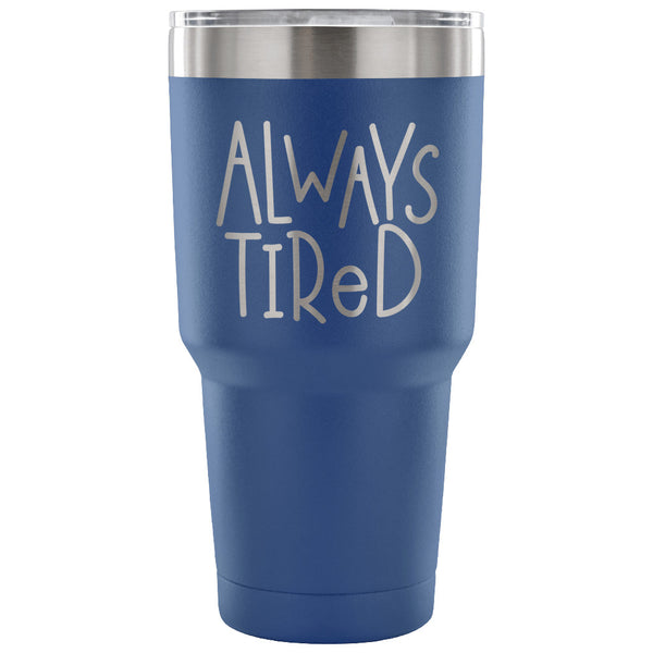 Always Tired 30 oz Tumbler - Travel Cup, Coffee Mug