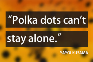 polka dots can't stay alone quote from Yayoi Kusama
