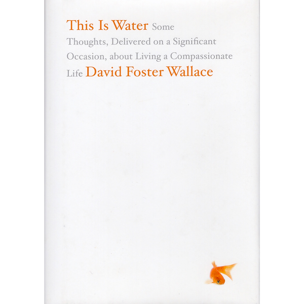 This Is Water: Some Thoughts, Delivered on a Significant Occasion, about Living a Compassionate Life