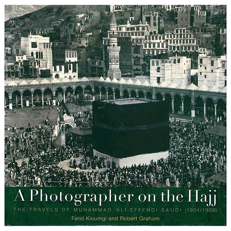 A Photographer on the Hajj: The Travels of Mohammed 'Ali Effendi Sa'udi 1904-1908